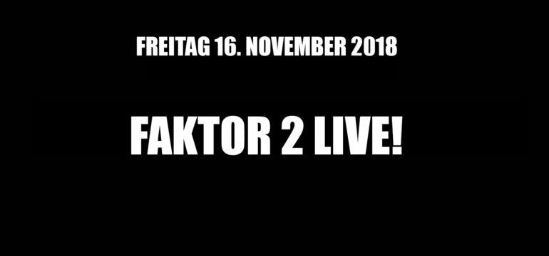 FREITAG. 16.11.2018 – FAKTOR 2 LIVE!