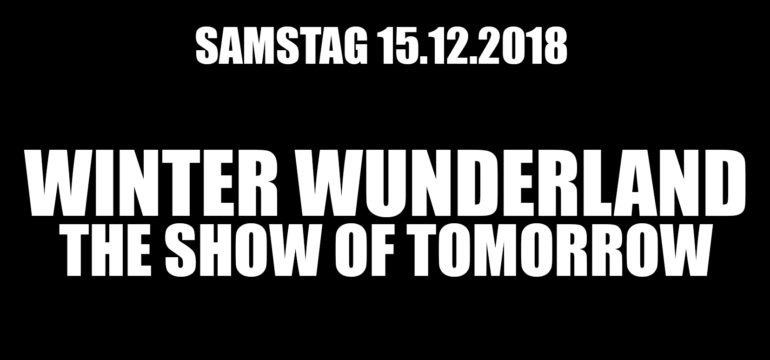 "SA. 15.12.2018 – THE SHOW OF TOMORROW ""WINTER WUNDERLAND"""