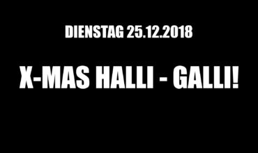DIENSTAG 25.12.2018 –  X-MAS HALLI-GALLI NIGHT